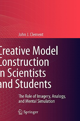 Creative Model Construction in Scientists and Students By Clement, John J.